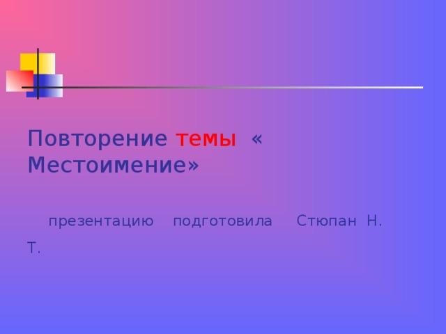 Повторение темы « Местоимение»     презентацию подготовила Стюпан Н. Т.
