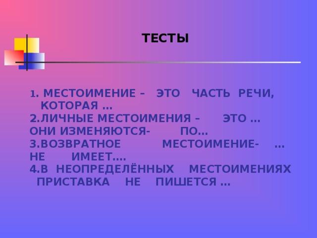 ТЕСТЫ  1 . МЕСТОИМЕНИЕ – ЭТО ЧАСТЬ РЕЧИ, КОТОРАЯ …  2.ЛИЧНЫЕ МЕСТОИМЕНИЯ – ЭТО …  ОНИ ИЗМЕНЯЮТСЯ- ПО…  3.ВОЗВРАТНОЕ МЕСТОИМЕНИЕ- …  НЕ ИМЕЕТ….  4.В НЕОПРЕДЕЛЁННЫХ МЕСТОИМЕНИЯХ ПРИСТАВКА НЕ ПИШЕТСЯ …