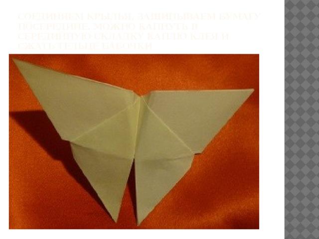 соединяем крылья, защипываем бумагу посередине. можно капнуть в серединную складку каплю клея и сжать тельце бабочки
