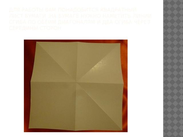 Для работы вам понадобится квадратный лист бумаги .На бумаге нужно наметить линии сгиба по обеим диагоналям и два сгиба через середины сторон.