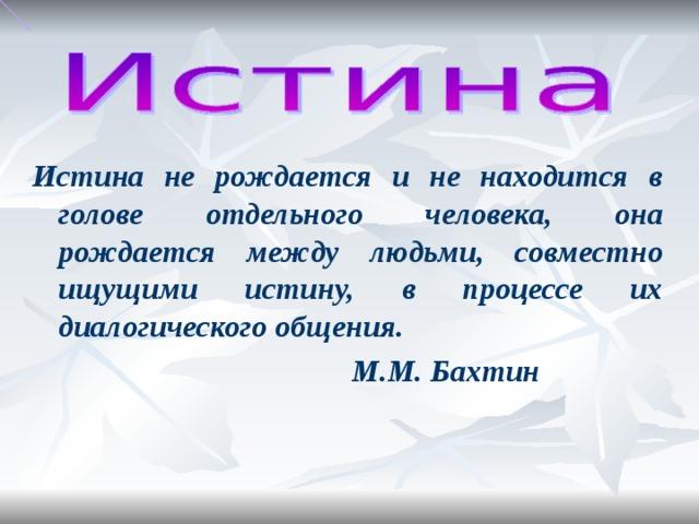 Истина не рождается и не находится в голове отдельного человека, она рождается между людьми, совместно ищущими истину, в процессе их диалогического общения.  М.М. Бахтин
