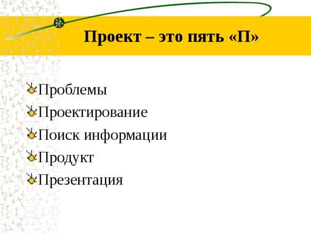 Проект – это пять «П» Проблемы Проектирование Поиск информации Продукт Презентация
