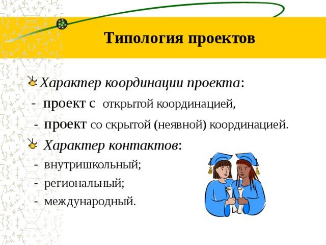 Типология проектов Характер координации проекта :  - проект с открытой координацией,    - проект со скрыт о й  (неявн о й ) координацией.    Характер контактов :  - внутришкольный;   - региональный;  - международный.