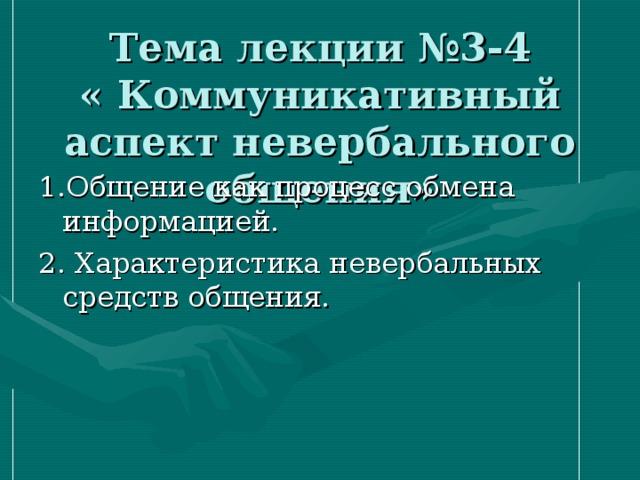 Тема лекции №3-4  « Коммуникативный аспект невербального общения» 1.Общение как процесс обмена информацией. 2. Характеристика невербальных средств общения.