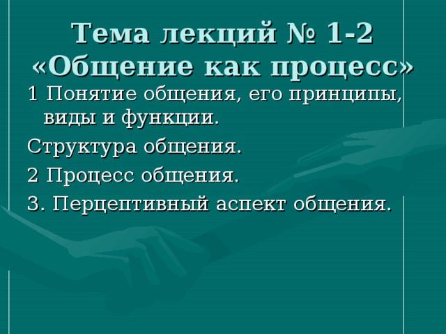 Тема лекций № 1-2 «Общение как процесс» 1 Понятие общения, его принципы, виды и функции. Структура общения. 2 Процесс общения. 3. Перцептивный аспект общения.