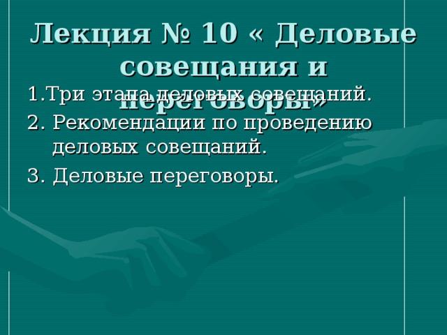 Лекция № 10 « Деловые совещания и переговоры» 1.Три этапа деловых совещаний. 2. Рекомендации по проведению деловых совещаний. 3. Деловые переговоры.