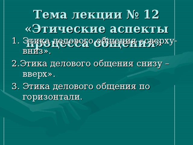 Тема лекции № 12 «Этические аспекты процесса общения» 1. Этика делового общения «сверху- вниз». 2.Этика делового общения снизу – вверх». 3. Этика делового общения по горизонтали.