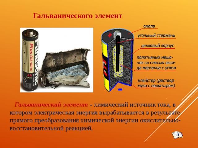 Гальванического элемент Гальванический элемент – химический источник тока, в котором электрическая энергия вырабатывается в результате прямого преобразования химической энергии окислительно-восстановительной реакцией.