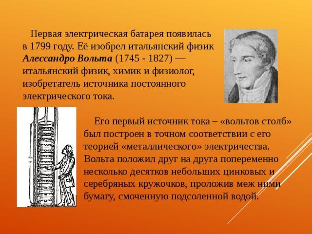 Первая электрическая батарея появилась в 1799 году. Её изобрел итальянский физик Алессандро Вольта (1745 - 1827) — итальянский физик, химик и физиолог, изобретатель источника постоянного электрического тока. Его первый источник тока – «вольтов столб» был построен в точном соответствии с его теорией «металлического» электричества. Вольта положил друг на друга попеременно несколько десятков небольших цинковых и серебряных кружочков, проложив меж ними бумагу, смоченную подсоленной водой.