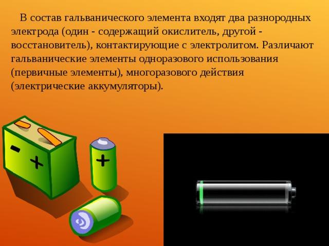 В состав гальванического элемента входят два разнородных электрода (один - содержащий окислитель, другой - восстановитель), контактирующие с электролитом. Различают гальванические элементы одноразового использования (первичные элементы), многоразового действия (электрические аккумуляторы).