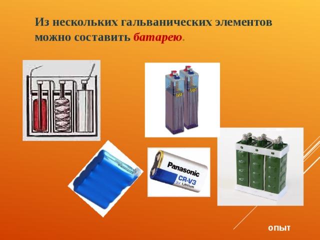 Из нескольких гальванических элементов можно составить батарею . опыт