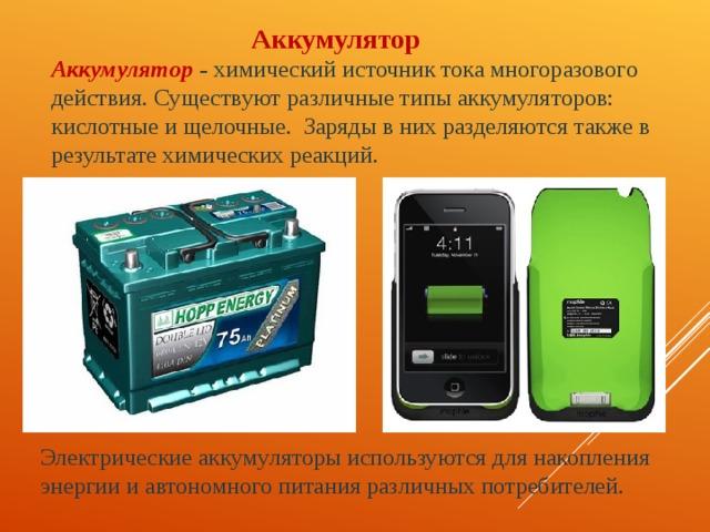 Аккумулятор Аккумулятор – химический источник тока многоразового действия. Существуют различные типы аккумуляторов: кислотные и щелочные. Заряды в них разделяются также в результате химических реакций. Электрические аккумуляторы используются для накопления энергии и автономного питания различных потребителей.