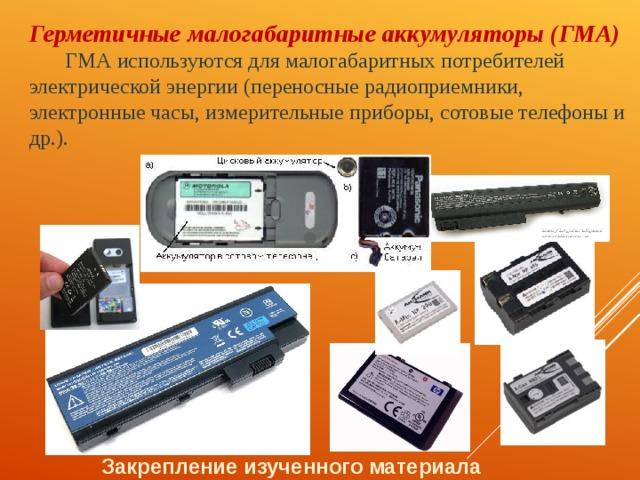 Герметичные малогабаритные аккумуляторы (ГМА) ГМА используются для малогабаритных потребителей электрической энергии (переносные радиоприемники, электронные часы, измерительные приборы, сотовые телефоны и др.). Закрепление изученного материала