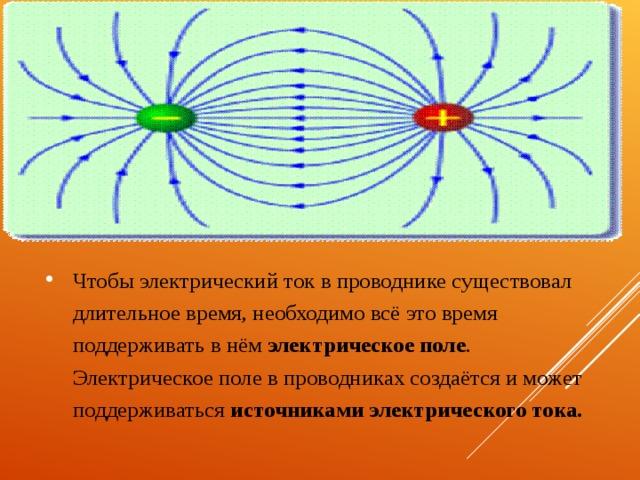 Чтобы электрический ток в проводнике существовал длительное время, необходимо всё это время поддерживать в нём электрическое поле . Электрическое поле в проводниках создаётся и может поддерживаться источниками электрического тока.