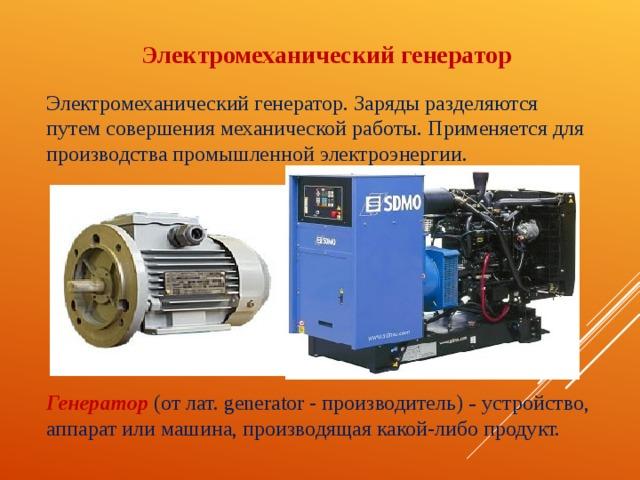 Электромеханический генератор Электромеханический генератор. Заряды разделяются путем совершения механической работы. Применяется для производства промышленной электроэнергии. Генератор (от лат. generator - производитель) – устройство, аппарат или машина, производящая какой-либо продукт.