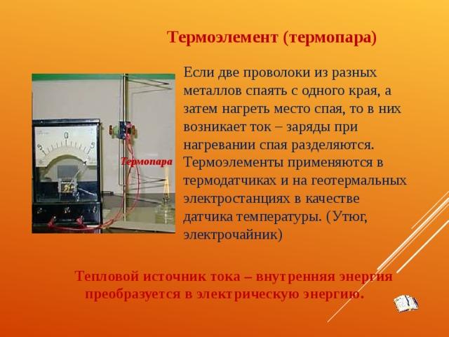Термоэлемент (термопара) Если две проволоки из разных металлов спаять с одного края, а затем нагреть место спая, то в них возникает ток – заряды при нагревании спая разделяются. Термоэлементы применяются в термодатчиках и на геотермальных электростанциях в качестве датчика температуры. (Утюг, электрочайник) Термопара Тепловой источник тока – внутренняя энергия преобразуется в электрическую энергию.