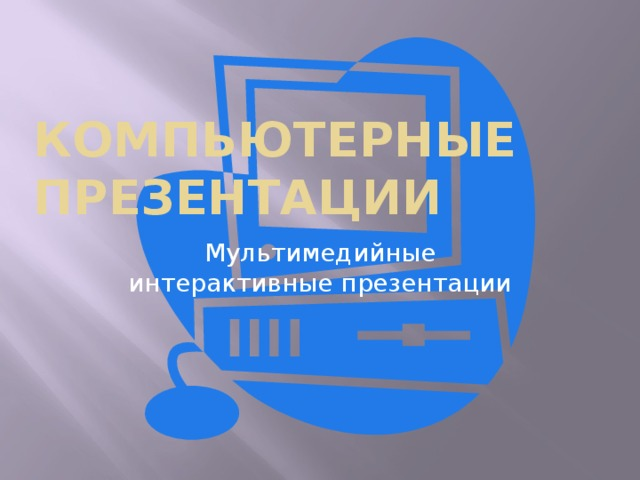 Компьютерные  презентации Мультимедийные интерактивные презентации