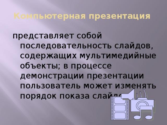 Компьютерная презентация представляет собой последовательность слайдов, содержащих мультимедийные объекты; в процессе демонстрации презентации пользователь может изменять порядок показа слайдов.
