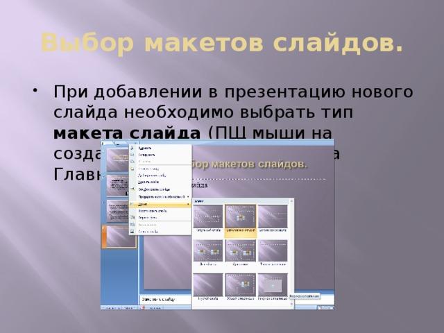 Выбор макетов слайдов. При добавлении в презентацию нового слайда необходимо выбрать тип макета слайда (ПЩ мыши на созданном слайде или вкладка Главная).