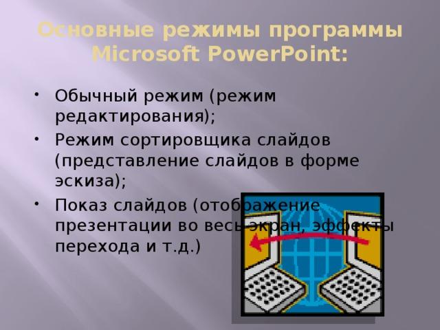 Основные режимы программы Microsoft PowerPoint: Обычный режим (режим редактирования); Режим сортировщика слайдов (представление слайдов в форме эскиза); Показ слайдов (отображение презентации во весь экран, эффекты перехода и т.д.)
