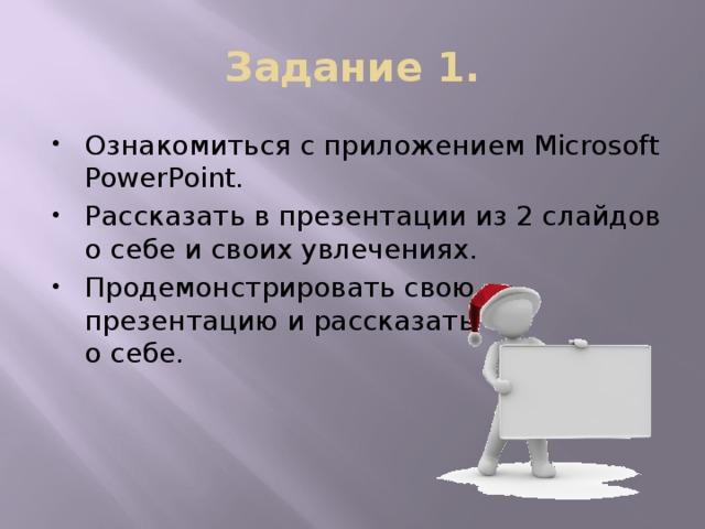 Задание 1. Ознакомиться с приложением Microsoft PowerPoint. Рассказать в презентации из 2 слайдов о себе и своих увлечениях. Продемонстрировать свою  презентацию и рассказать  о себе.