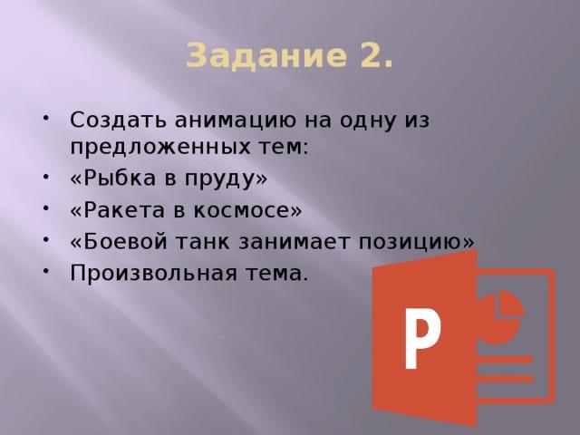 Задание 2. Создать анимацию на одну из предложенных тем: «Рыбка в пруду» «Ракета в космосе» «Боевой танк занимает позицию» Произвольная тема.