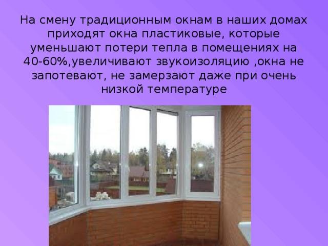 На смену традиционным окнам в наших домах приходят окна пластиковые, которые уменьшают потери тепла в помещениях на 40-60%,увеличивают звукоизоляцию ,окна не запотевают, не замерзают даже при очень низкой температуре