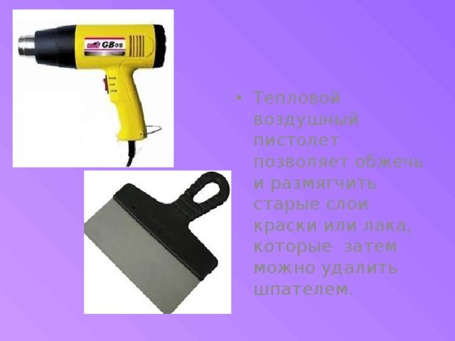 Тепловой воздушный пистолет позволяет обжечь и размягчить старые слои краски или лака, которые затем можно удалить шпателем.
