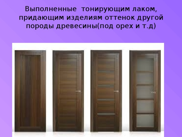 Выполненные тонирующим лаком, придающим изделиям оттенок другой породы древесины(под орех и т.д)