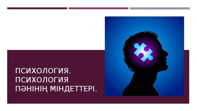 Психология. Психология пәнінің міндеттері.