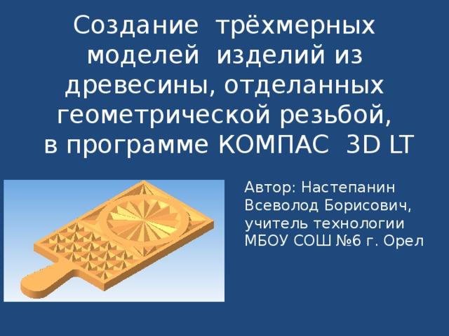 Создание трёхмерных моделей изделий из древесины, отделанных геометрической резьбой,  в программе КОМПАС 3 D LT Автор: Настепанин Всеволод Борисович, учитель технологии МБОУ СОШ №6 г. Орел