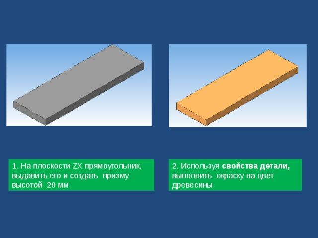 1. На плоскости ZX прямоугольник, выдавить его и создать призму высотой 20 мм 2. Используя свойства детали, выполнить окраску на цвет древесины