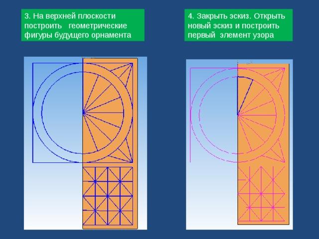 3. На верхней плоскости построить геометрические фигуры будущего орнамента 4. Закрыть эскиз. Открыть новый эскиз и построить первый элемент узора