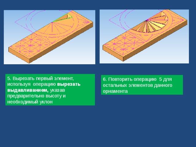 5. Вырезать первый элемент, используя операцию вырезать выдавливанием, указав предварительно высоту и необходимый уклон 6. Повторить операцию 5 для остальных элементов данного орнамента