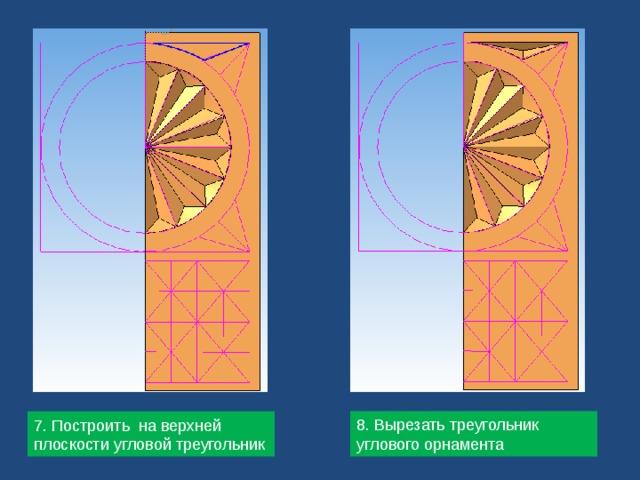 8. Вырезать треугольник углового орнамента 7. Построить на верхней плоскости угловой треугольник