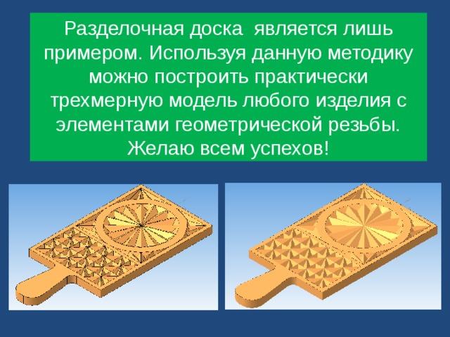 Разделочная доска является лишь примером. Используя данную методику можно построить практически трехмерную модель любого изделия с элементами геометрической резьбы. Желаю всем успехов!
