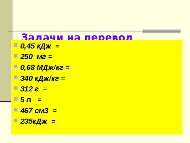 Задачи на перевод единиц в СИ   0,45 кДж = 250 мг = 0,68 МДж/кг = 340 кДж/кг  312 г 5 л = 467 см3 = 235кДж =