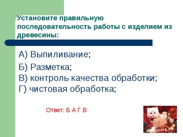 Установите правильную последовательность работы с изделием из древесины: A) Выпиливание; Б) Разметка;  В) контроль качества обработки;  Г) чистовая обработка;      Ответ: Б А Г В