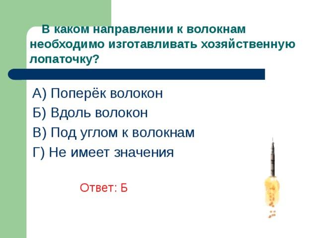 В каком направлении к волокнам необходимо изготавливать хозяйственную лопаточку? A) Поперёк волокон Б) Вдоль волокон В) Под углом к волокнам Г) Не имеет значения    Ответ: Б