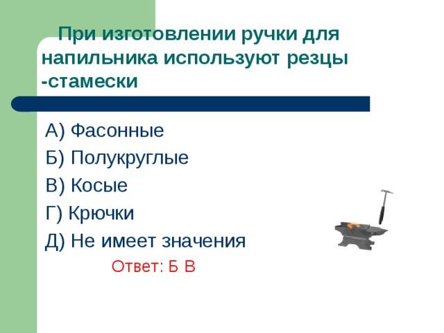 При изготовлении ручки для напильника используют резцы -стамески A) Фасонные Б) Полукруглые В) Косые Г) Крючки Д) Не имеет значения      Ответ: Б В