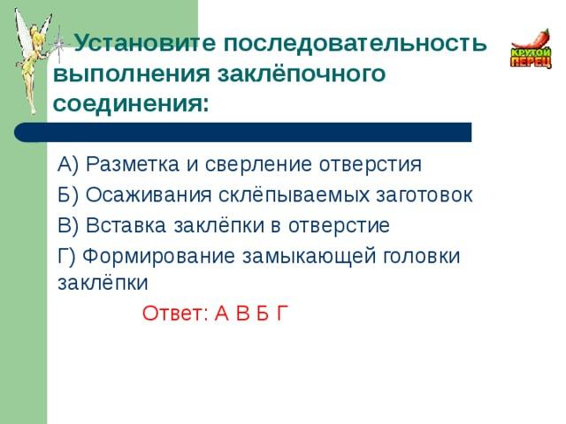 Установите последовательность выполнения заклёпочного соединения: A) Разметка и сверление отверстия Б) Осаживания склёпываемых заготовок В) Вставка заклёпки в отверстие Г) Формирование замыкающей головки заклёпки      Ответ: А В Б Г