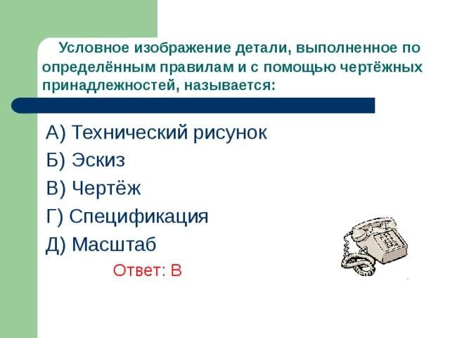 Условное изображение детали, выполненное по определённым правилам и с помощью чертёжных принадлежностей, называется: A) Технический рисунок Б) Эскиз В) Чертёж Г) Спецификация Д) Масштаб      Ответ: В