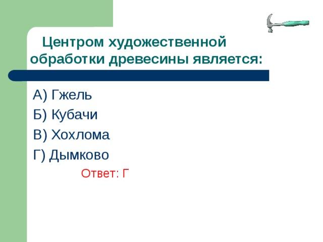 Центром художественной обработки древесины является: A) Гжель Б) Кубачи В) Хохлома Г) Дымково      Ответ: Г