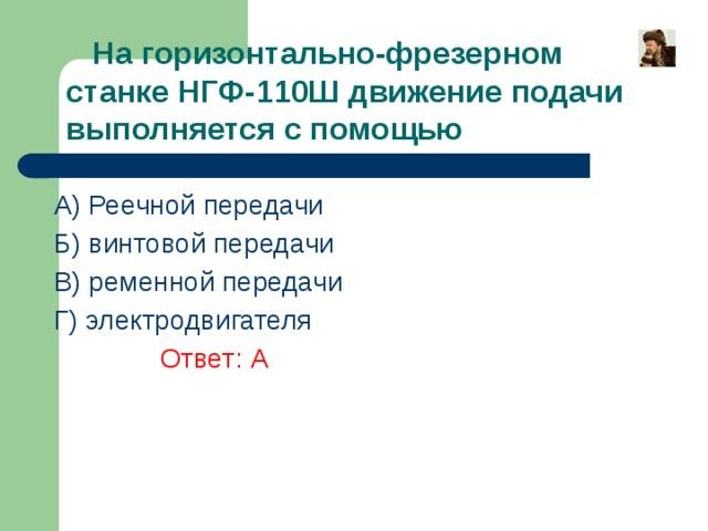 На горизонтально-фрезерном станке НГФ-110Ш движение подачи выполняется с помощью A) Реечной передачи Б) винтовой передачи В) ременной передачи Г) электродвигателя    Ответ: А