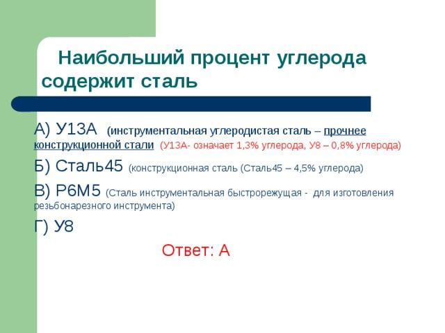 Наибольший процент углерода содержит сталь A) У13А (инструментальная углеродистая сталь – прочнее конструкционной стали  (У13А- означает 1,3% углерода, У8 – 0,8% углерода) Б) Сталь45 (конструкционная сталь (Сталь45 – 4,5% углерода) В) Р6М5 (Сталь инструментальная быстрорежущая - для изготовления резьбонарезного инструмента)  Г) У8   Ответ: А