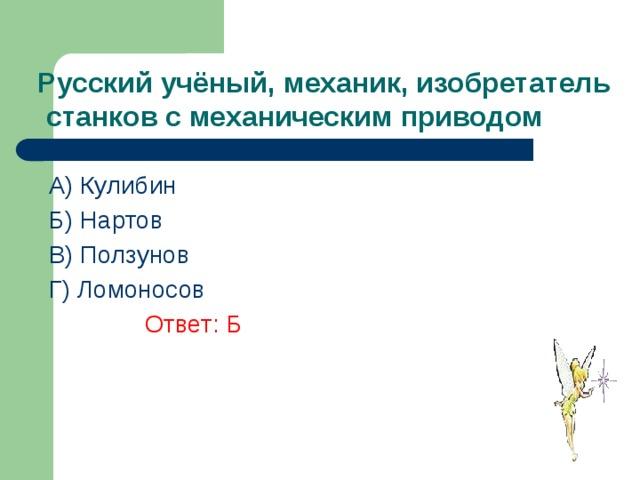 Русский учёный, механик, изобретатель  станков с механическим приводом A) Кулибин Б) Нартов В) Ползунов  Г) Ломоносов    Ответ: Б