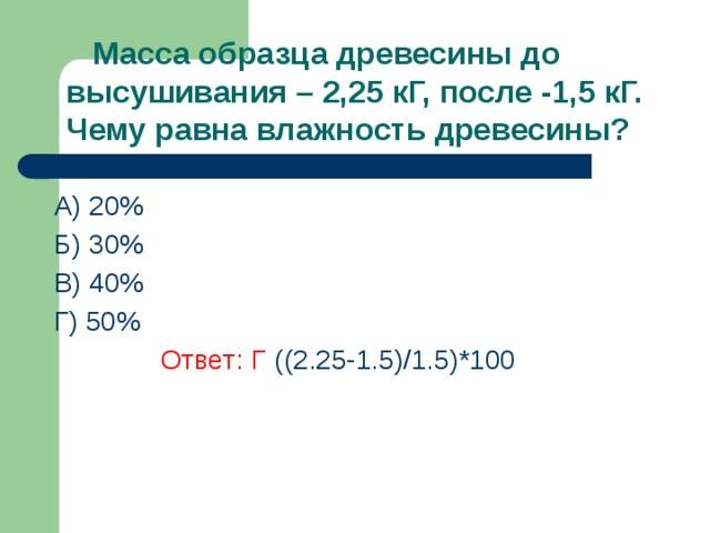 Масса образца древесины до высушивания – 2,25 кГ, после -1,5 кГ. Чему равна влажность древесины? A) 20% Б) 30% В) 40%  Г) 50%    Ответ: Г  ((2.25-1.5)/1.5)*100