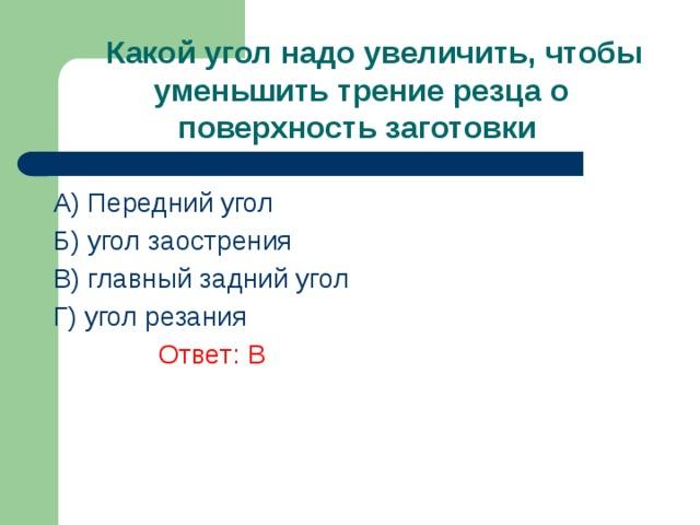 Какой угол надо увеличить, чтобы уменьшить трение резца о поверхность заготовки A) Передний угол Б) угол заострения В) главный задний угол  Г) угол резания    Ответ: В