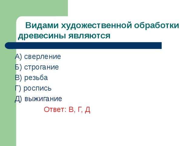 Видами художественной обработки древесины являются A) сверление Б) строгание В) резьба  Г) роспись Д) выжигание    Ответ: В, Г, Д