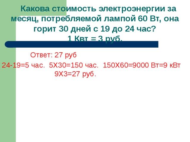 Какова стоимость электроэнергии за месяц, потребляемой лампой 60 Вт, она горит 30 дней с 19 до 24 час?  1 Квт = 3 руб.    Ответ: 27 руб 24-19=5 час. 5Х30=150 час. 150Х60=9000 Вт=9 кВт  9Х3=27 руб.